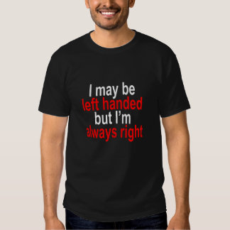 I may be left handed but Im always right T-Shirt.p T Shirts