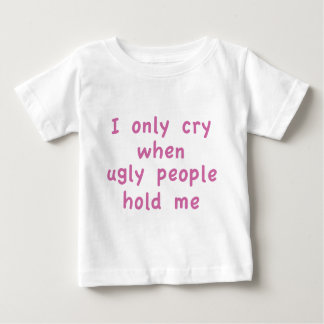 I Only Cry When Ugly People Hold Me Shirt