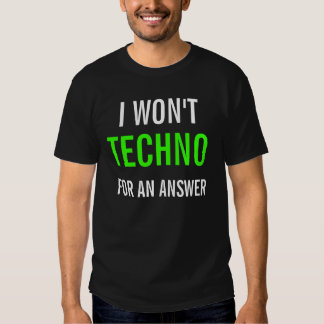 I WON'T TECHNO FOR AN ANSWER TEES