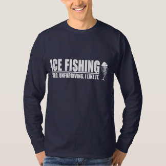 Ice Fishing. Cold. Unforgiving. I like It. T-shirts