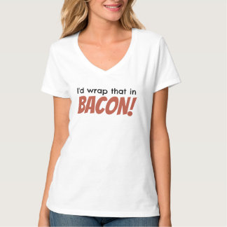 I'd wrap that in BACON! Ladies V-Neck T-Shirt