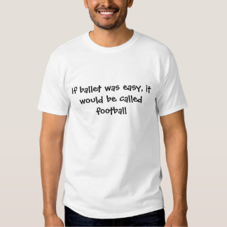 If ballet was easy, it would be called football shirt