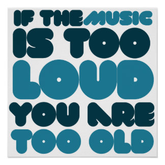 If the music is too loud you are too old poster