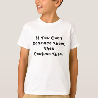 If You Can't Convince Them,Then Confuse Them. T-shirts