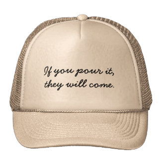If you pour it, they will come. hat