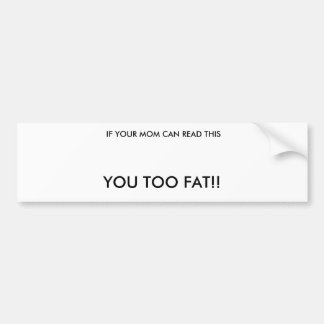 IF YOUR MOM CAN READ THIS, YOU TOO FAT!! BUMPER STICKER