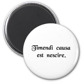 Ignorance is the cause of fear. 6 cm round magnet