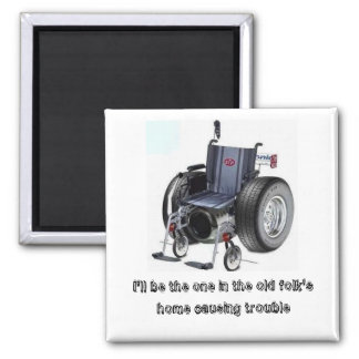 I'll be the one in the old folk's home causing... square magnet