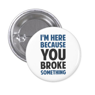 I'm Here Because You Broke Something 3 Cm Round Badge