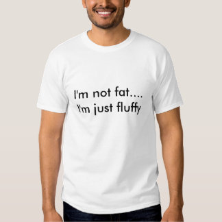 I'm not fat....I'm just fluffy Tee Shirts
