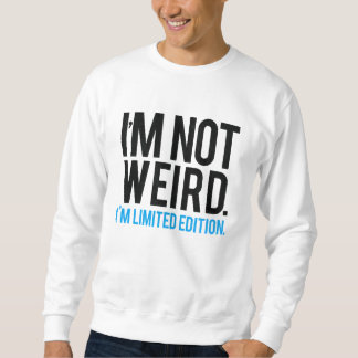 I'm not weird I'm limited edition. Sweatshirt
