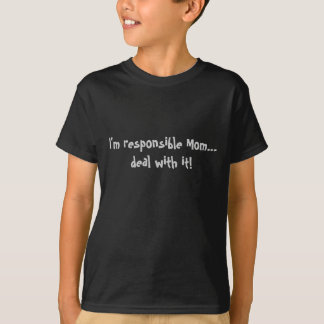 I'M RESPONSIBLE MOM...DEAL WITH IT! T-SHIRTS