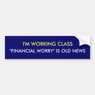 """I'M WORKING CLASS, """"FINANCIAL WORRY"""" IS OLD NEWS BUMPER STICKER"""