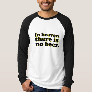 In Heaven There is No Beer Tee Shirts