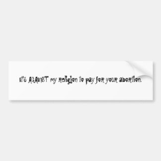 It's AGAINST my religion to pay for your aborti... Bumper Sticker