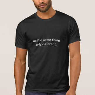 Its the same thing only different. t shirts