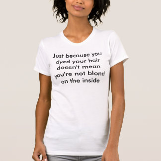 Just because you dyed your hair .. tees