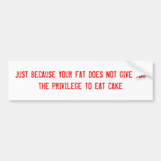 JUST BECAUSE YOUR FAT DOES NOT GIVE YOU THE PRI... BUMPER STICKER