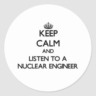 Keep Calm and Listen to a Nuclear Engineer Round Sticker