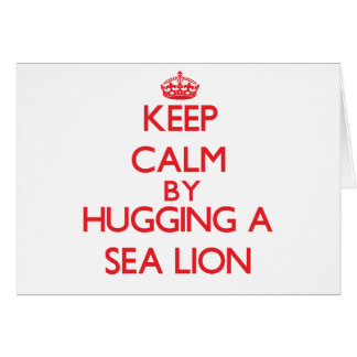 Keep calm by hugging a Sea Lion Greeting Card