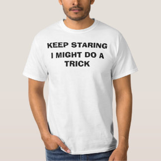KEEP STARING, I MIGHT DO A TRICK SHIRT