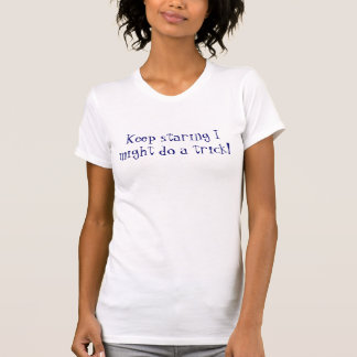 Keep staring I might do a trick! Tee Shirt
