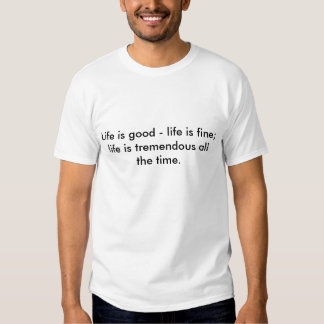 Life is good - life is fine; life is tremendous... t shirt