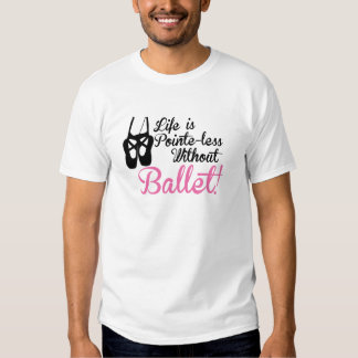 Life is Pointe-less, without ballet T Shirts