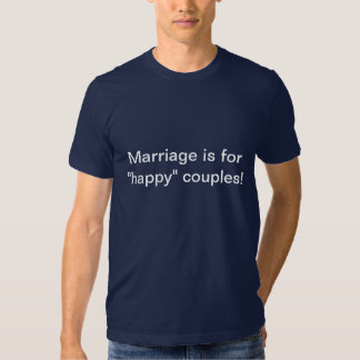 Marriage is for happy couples! Shirt