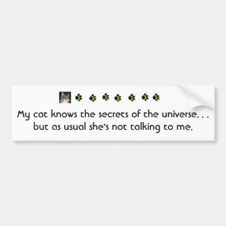 My cat knows the secrets of the universe.... bumper sticker