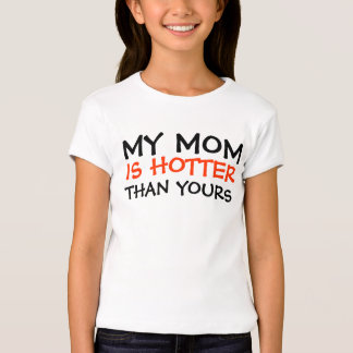 MY MOM, IS HOTTER, THAN YOURS SHIRT