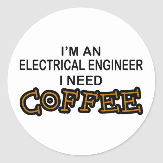 Need Coffee - Electrical Engineer Round Sticker