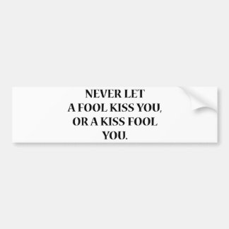 Never Let A Fool Kiss You, Or A Kiss Fool You Bumper Sticker