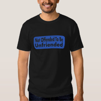 Not Offended To Be Unfriended T Shirts