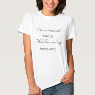 Old age comes with maturity. Misbehave stay young. Shirts