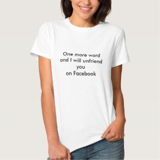 One more wordand I will unfriend youon Facebook T Shirts