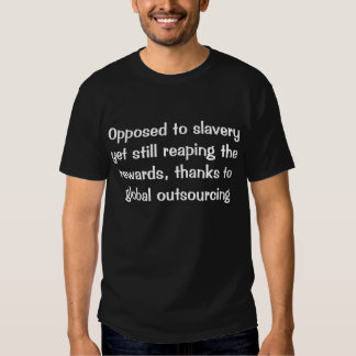 Opposed to slavery yet still reaping the rewards . shirts