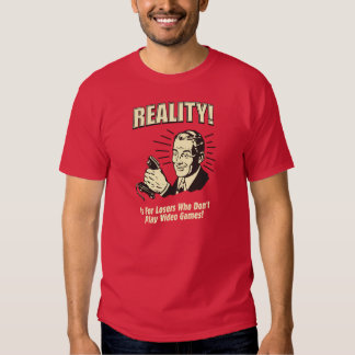 Reality! Is For Losers Who Don't Play Video Games! Tee Shirt