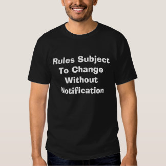 Rules Subject To Change Without Notification T-shirts