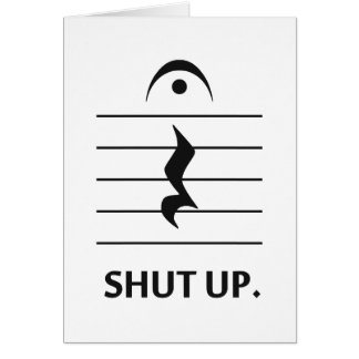 Shut Up by Music Notation Greeting Card