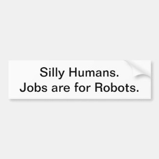 Silly Humans. Jobs are for Robots. Bumper Sticker