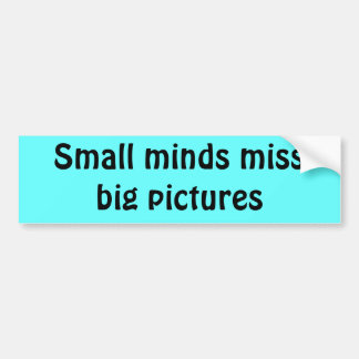 Small minds miss big pictures bumper sticker