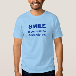 SMILE If you want to dance with me. Tshirts