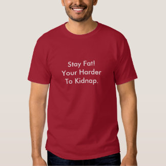 Stay Fat! Your Harder To Kidnap. T Shirts