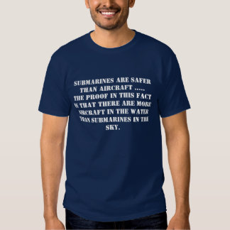 SUBMARINES ARE SAFER THAN AIRCRAFT T-SHIRTS
