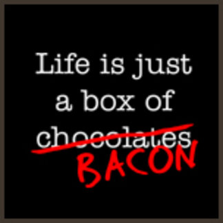 Life is Just a Box of Bacon