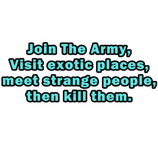 Join The Army, Visit exotic places, meet strange..