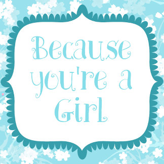 Because youre a GIRL