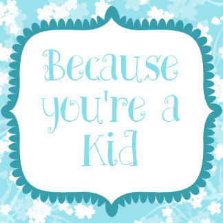 Because youre a KID