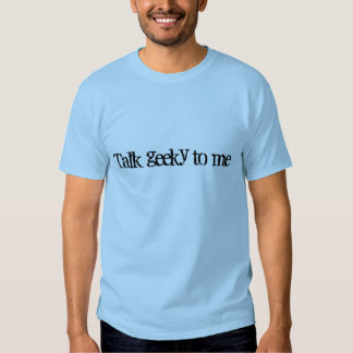 Talk geeky to me tshirts